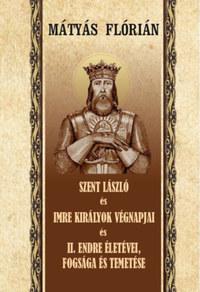 Mátyás Flórián: Szent László és Imre királyok végnapjai és II. Endre életévei, fogsága és temetése -  (Könyv)