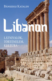 Bánszegi Katalin: Libanon - Látnivalók, történelem, kultúra -  (Könyv)
