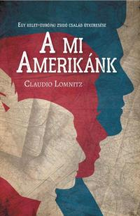 Claudio Lomnitz: A mi Amerikánk - Egy kelet-európai zsidó család útkeresése -  (Könyv)