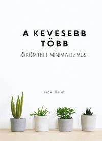 Vicki Vrint: A kevesebb több - Örömteli minimalizmus -  (Könyv)