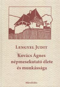 Lengyel Judit: Kovács Ágnes népmesekutató élete és munkássága -  (Könyv)