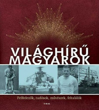 Világhírű magyarok - Felfedezők, tudósok, művészek, feltalálók -  (Könyv)