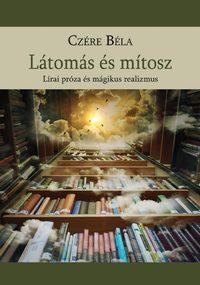 Dr Czére Béla: Látomás és mítosz - Lírai próza és mágikus realizmus -  (Könyv)
