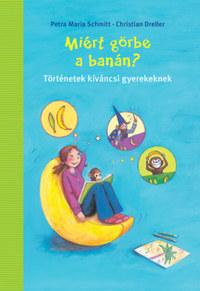 Petra Maria Schmitt, Christian Dreller: Miért görbe a banán? - Történetek kíváncsi gyerekeknek -  (Könyv)