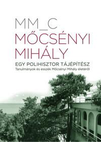 MM_C: Mőcsényi Mihály - Egy polihisztor tájépítész - Tanulmányok és esszék Mőcsényi Mihály életéről -  (Könyv)