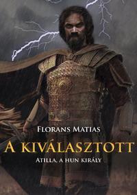 Florans Matias: A kiválasztott - Atilla, a hun király -  (Könyv)