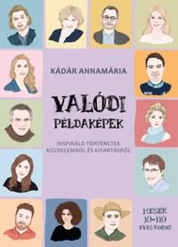 Kádár Annamária: Valódi példaképek - Inspiráló történetek küzdelemről és kitartásról -  (Könyv)