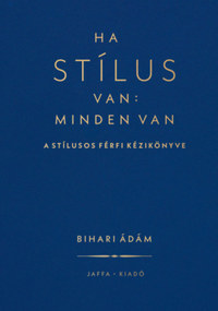 Bihari Ádám: Ha stílus van: minden van - A stílusos férfi kézikönyve -  (Könyv)