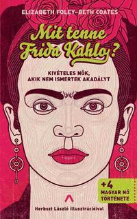 Elizabeth Foley, Beth Coates: Mit tenne Frida Kahlo? - Kivételes nők, akik nem ismertek akadályt -  (Könyv)