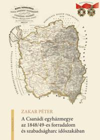 Zakar Péter: A Csanádi egyházmegye az 1848/49-es forradalom és szabadságharc időszakában -  (Könyv)