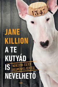 Jane Killion: A te kutyád is nevelhető - Nehezebb esetek eredményes képzése -  (Könyv)